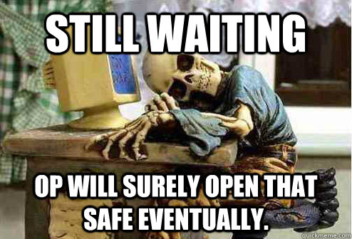 Still waiting OP will surely open that safe eventually.  - Still waiting OP will surely open that safe eventually.   OP will surely deliver