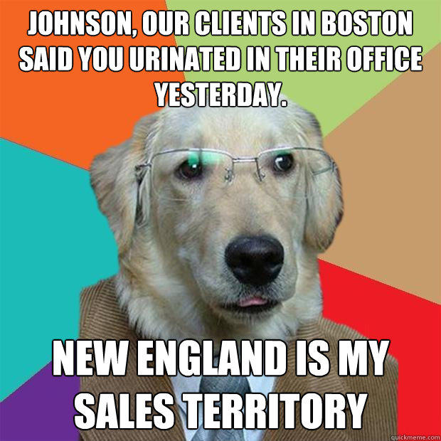 Johnson, our clients in boston said you urinated in their office yesterday. new england is my sales territory - Johnson, our clients in boston said you urinated in their office yesterday. new england is my sales territory  Business Dog