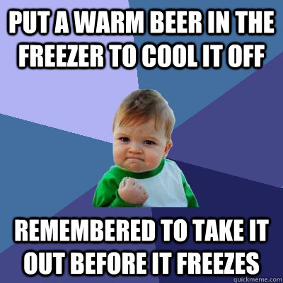 put a warm beer in the freezer to cool it off remembered to take it out before it freezes  - put a warm beer in the freezer to cool it off remembered to take it out before it freezes   Success Kid