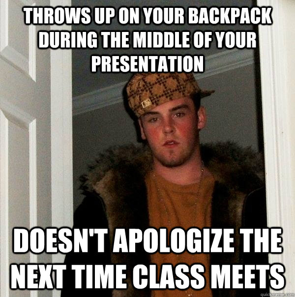 throws up on your backpack during the middle of your presentation doesn't apologize the next time class meets - throws up on your backpack during the middle of your presentation doesn't apologize the next time class meets  Scumbag Steve