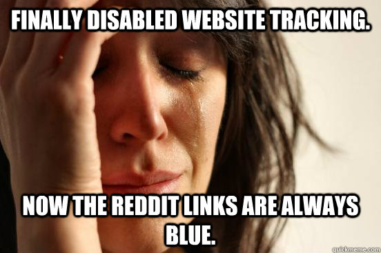 Finally disabled website tracking. Now the reddit links are always blue. - Finally disabled website tracking. Now the reddit links are always blue.  First World Problems