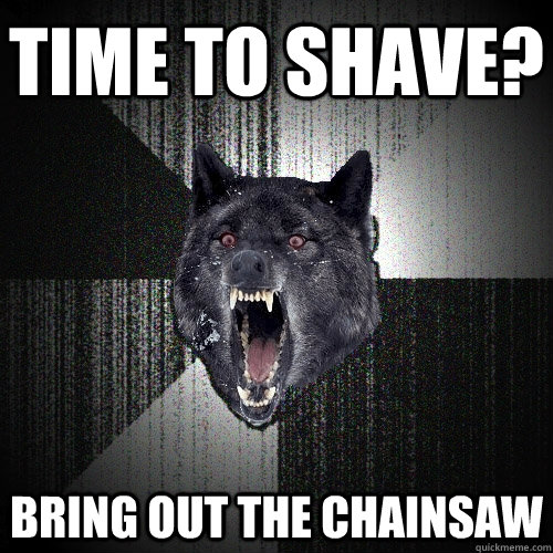Time to shave? bring out the chainsaw - Time to shave? bring out the chainsaw  Insanity Wolf