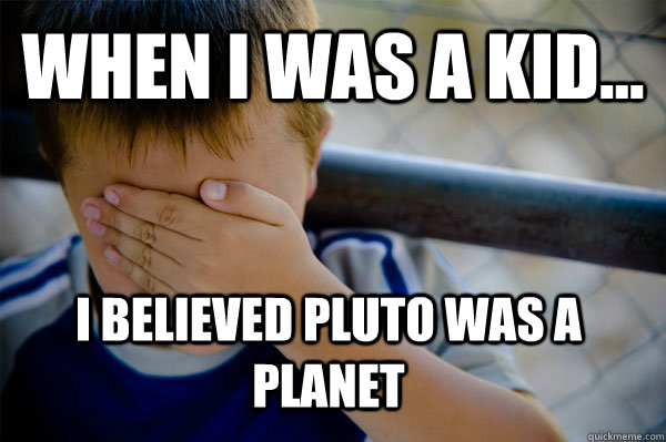 WHEN I WAS A KID... I believed Pluto was a planet  Confession kid