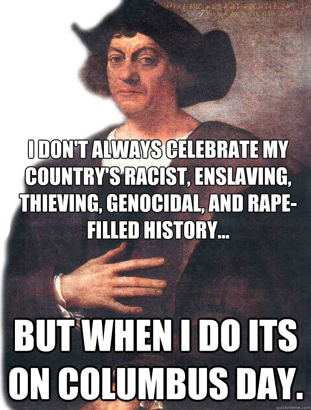I don't always celebrate my country's racist, enslaving, thieving, genocidal, and rape-filled history... But when I do its on Columbus day.  Christopher Columbus