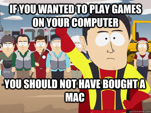 If you wanted to play games on your computer you should not have bought a mac - If you wanted to play games on your computer you should not have bought a mac  Captain Hindsight