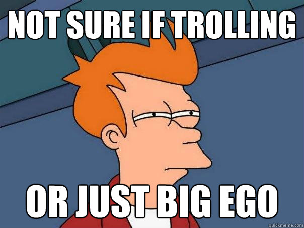 not sure if trolling or just big ego - not sure if trolling or just big ego  Futurama Fry
