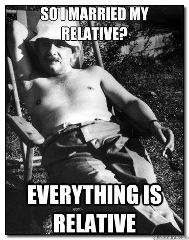 So I married my relative? everything is relative - So I married my relative? everything is relative  Chillin Albert Einstein