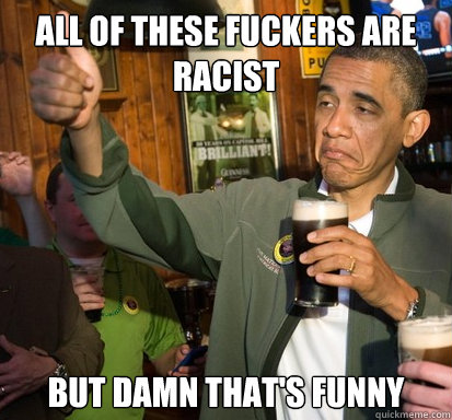 All of these fuckers are racist But damn that's funny - All of these fuckers are racist But damn that's funny  Upvote Obama