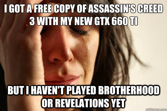 I got a free copy of Assassin's Creed 3 with my new GTX 660 ti But I haven't played Brotherhood or Revelations yet - I got a free copy of Assassin's Creed 3 with my new GTX 660 ti But I haven't played Brotherhood or Revelations yet  First World Problems