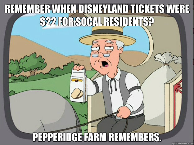 remember when Disneyland tickets were $22 for Socal Residents? pepperidge Farm remembers. - remember when Disneyland tickets were $22 for Socal Residents? pepperidge Farm remembers.  Pepridge Farm