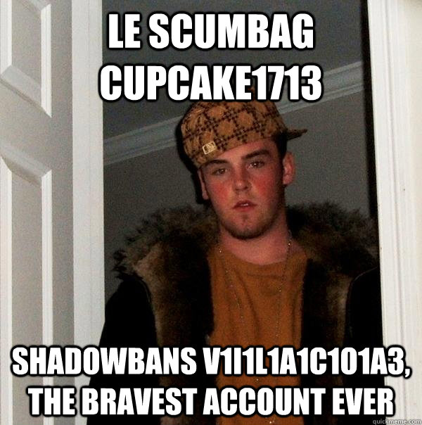 le scumbag cupcake1713 shadowbans v1i1l1a1c1o1a3, the bravest account ever - le scumbag cupcake1713 shadowbans v1i1l1a1c1o1a3, the bravest account ever  Scumbag Steve