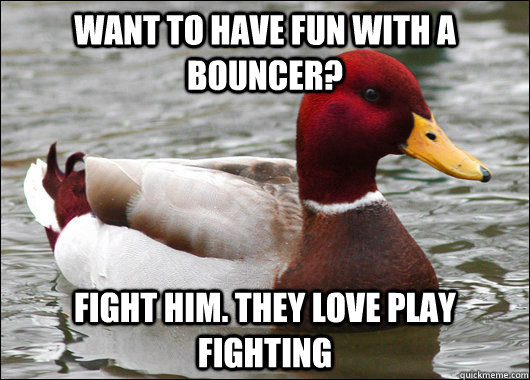 Want to have fun with a bouncer? fight him. They love play fighting - Want to have fun with a bouncer? fight him. They love play fighting  Malicious Advice Mallard
