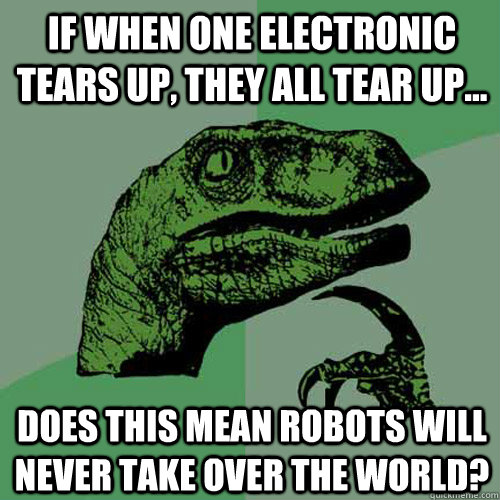 If when one electronic tears up, they all tear up... Does this mean robots will never take over the world? - If when one electronic tears up, they all tear up... Does this mean robots will never take over the world?  Philosoraptor