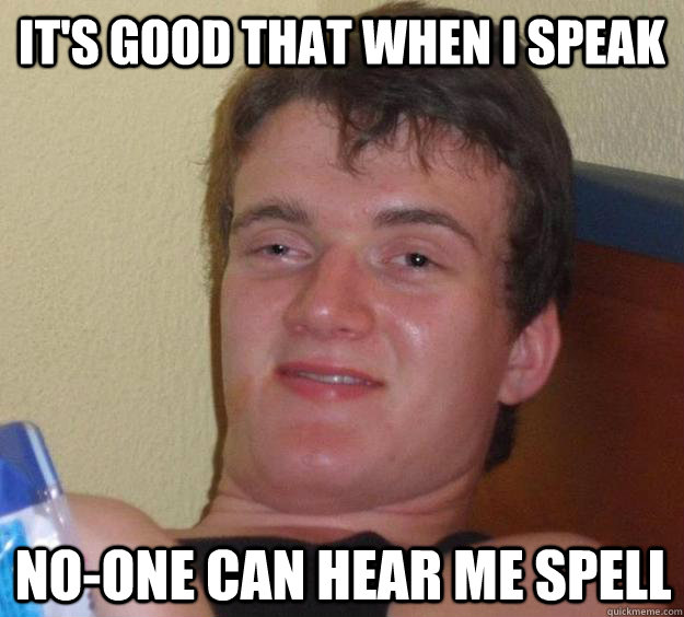 it's good that when i speak no-one can hear me spell - it's good that when i speak no-one can hear me spell  10 Guy