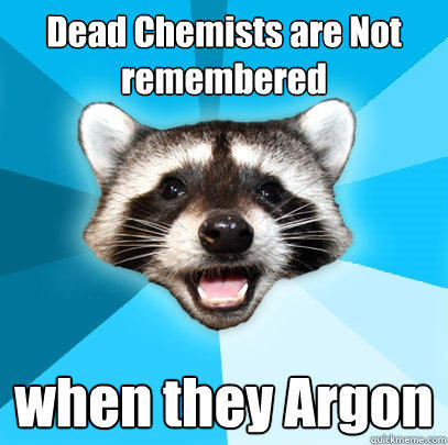 Dead Chemists are Not remembered when they Argon - Dead Chemists are Not remembered when they Argon  Lame Pun Coon
