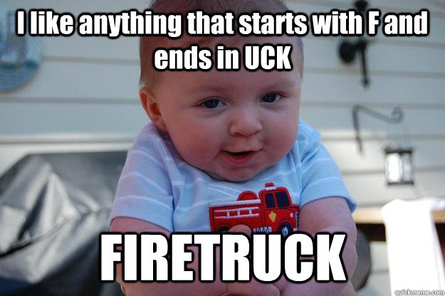 I like anything that starts with F and ends in UCK FIRETRUCK - I like anything that starts with F and ends in UCK FIRETRUCK  Seductive Looking Baby