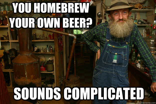 You homebrew your own beer? sounds complicated