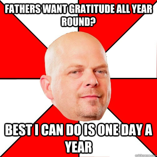 Fathers want gratitude all year round? Best I can do is one day a year  - Fathers want gratitude all year round? Best I can do is one day a year   Pawn