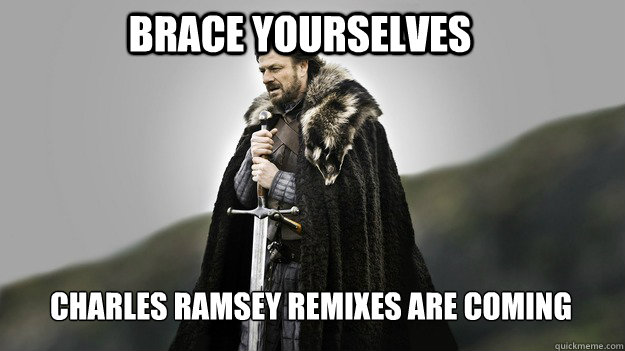 Brace yourselves Charles Ramsey remixes are coming - Brace yourselves Charles Ramsey remixes are coming  Ned stark winter is coming
