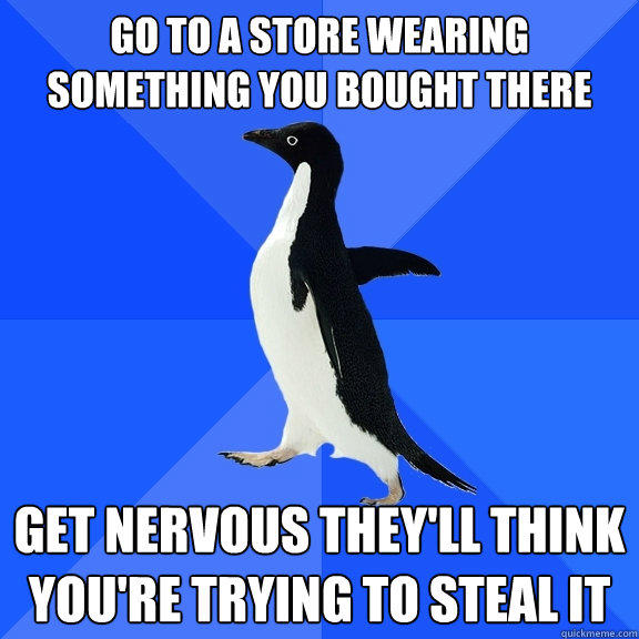 go to a store wearing something you bought there get nervous they'll think you're trying to steal it - go to a store wearing something you bought there get nervous they'll think you're trying to steal it  Socially Awkward Penguin