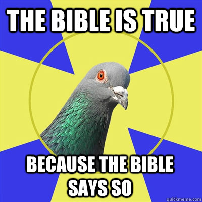 the bible is true because the bible says so  Religion Pigeon