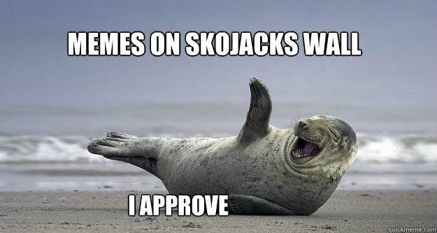 Memes on Skojacks wall I Approve