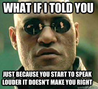what if i told you just because you start to speak louder it doesn't make you right - what if i told you just because you start to speak louder it doesn't make you right  Matrix Morpheus