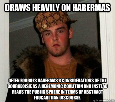 Draws heavily on Habermas Often forgoes Habermas's considerations of the bourgeoisie as a hegemonic coalition and instead reads the public sphere in terms of abstract Foucaultian discourse.   eric is an asshole