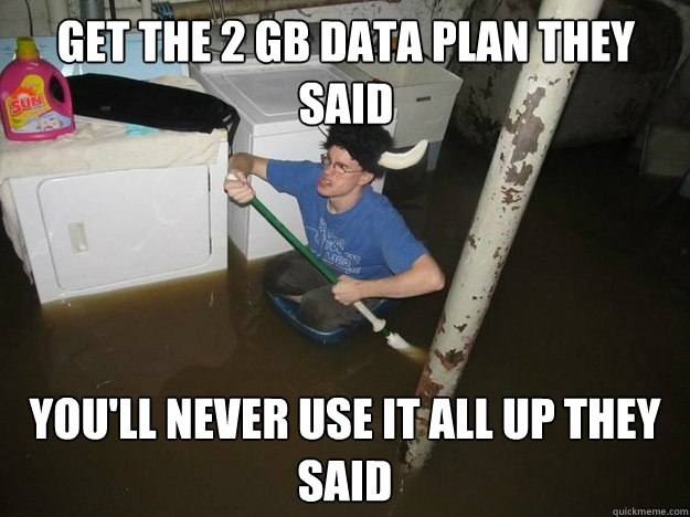 Get the 2 gb data plan they said you'll never use it all up they said - Get the 2 gb data plan they said you'll never use it all up they said  Do the laundry they said