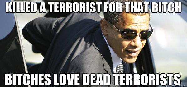 killed a terrorist for that bitch bitches love dead terrorists