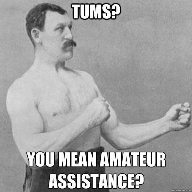 Tums? you mean amateur assistance?  - Tums? you mean amateur assistance?   overly manly man