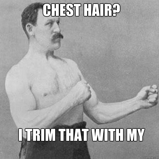 Chest Hair? I trim that with my chainsaw - Chest Hair? I trim that with my chainsaw  Misc