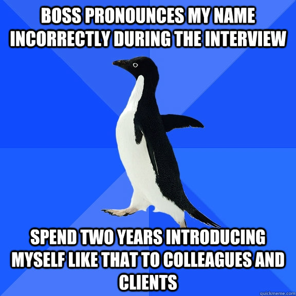 boss pronounces my name incorrectly during the interview spend two years introducing myself like that to colleagues and clients - boss pronounces my name incorrectly during the interview spend two years introducing myself like that to colleagues and clients  Socially Awkward Penguin