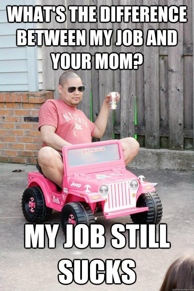 What's the difference between my job and your mom? My job still sucks  drunk dad