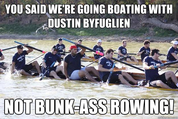 You said we're going boating with Dustin Byfuglien not bunk-ass rowing!