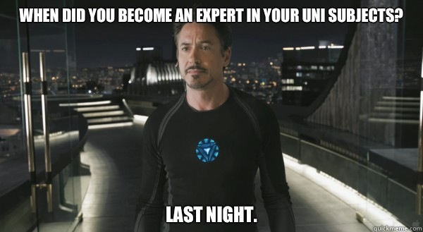 when did you become an expert in your uni subjects? Last night.