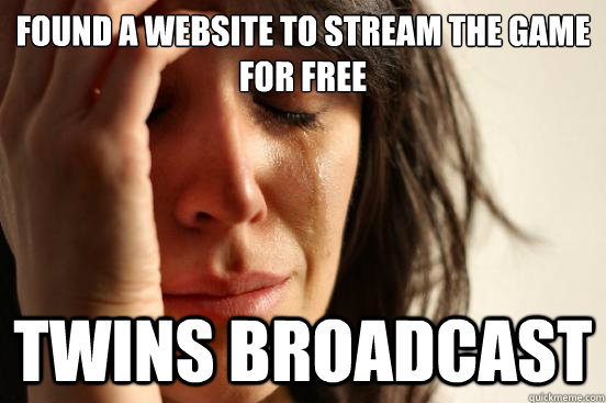 Found a website to stream the game for free twins broadcast - Found a website to stream the game for free twins broadcast  First World Problems