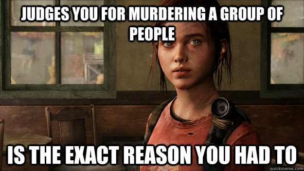 Judges you for murdering a group of people Is the exact reason you had to - Judges you for murdering a group of people Is the exact reason you had to  Last Of Us Ellie