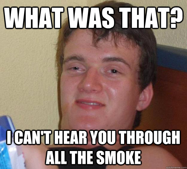what was that? I can't hear you through all the smoke - what was that? I can't hear you through all the smoke  10 Guy