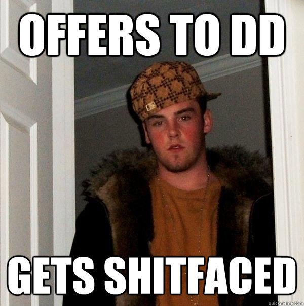 offers to DD gets shitfaced - offers to DD gets shitfaced  Scumbag Steve
