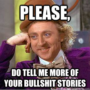 please, do tell me more of your bullshit stories - please, do tell me more of your bullshit stories  Condescending Wonka