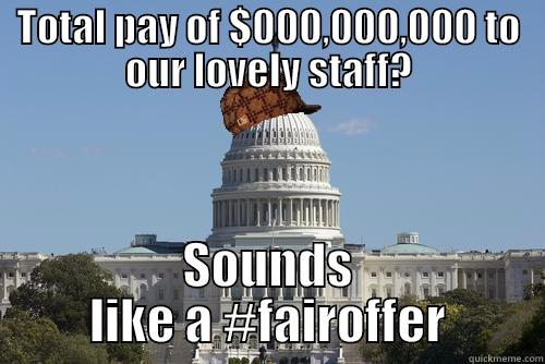 TOTAL PAY OF $000,000,000 TO OUR LOVELY STAFF? SOUNDS LIKE A #FAIROFFER Scumbag Government