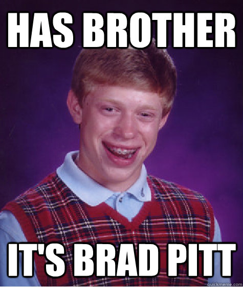HAS BROTHER IT'S BRAD PITT - HAS BROTHER IT'S BRAD PITT  Bad Luck Brian