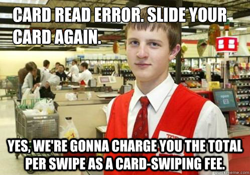 Card read error. Slide your card again. Yes, we're gonna charge you the total per swipe as a card-swiping fee.