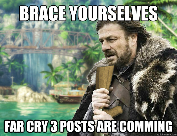 Brace yourselves Far cry 3 posts are comming - Brace yourselves Far cry 3 posts are comming  FAR CRY 3 ED STARK