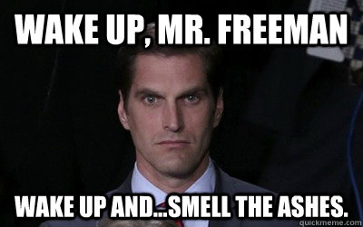 Wake up, Mr. Freeman Wake up and...smell the ashes. - Wake up, Mr. Freeman Wake up and...smell the ashes.  Menacing Josh Romney