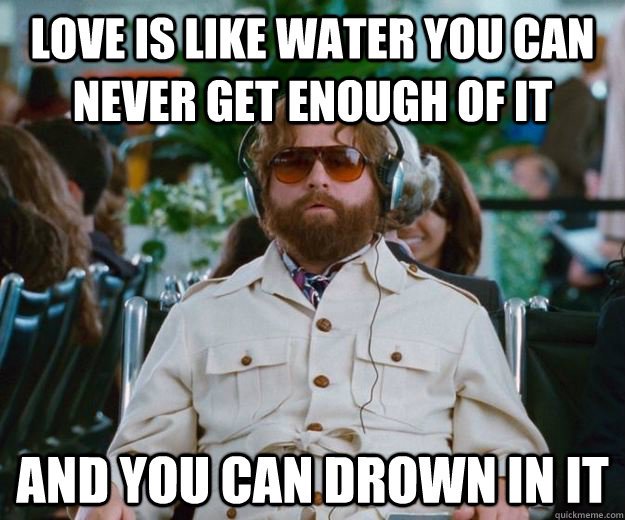 love is like water you can never get enough of it and you can drown in it