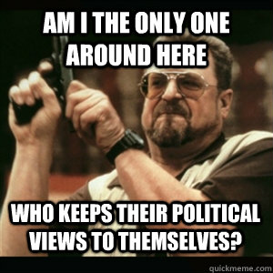 Am i the only one around here Who keeps their political views to themselves? - Am i the only one around here Who keeps their political views to themselves?  Misc