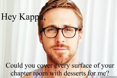Hey Kappa, Could you cover every surface of your chapter room with desserts for me?