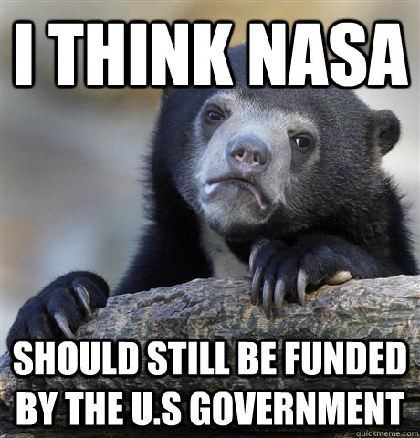 I think nasa should still be funded by the U.S government - I think nasa should still be funded by the U.S government  Confession Bear